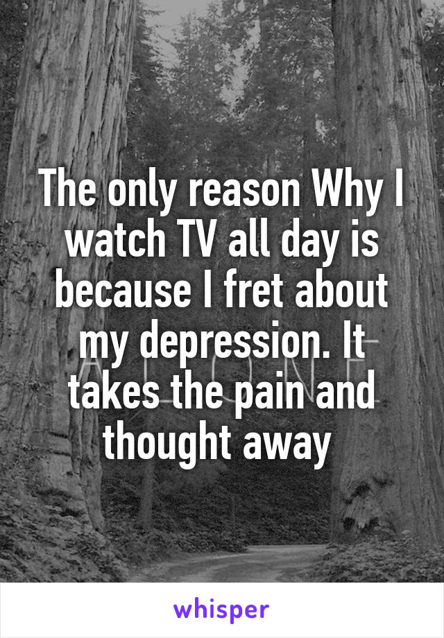 The only reason Why I watch TV all day is because I fret about my depression. It takes the pain and thought away
