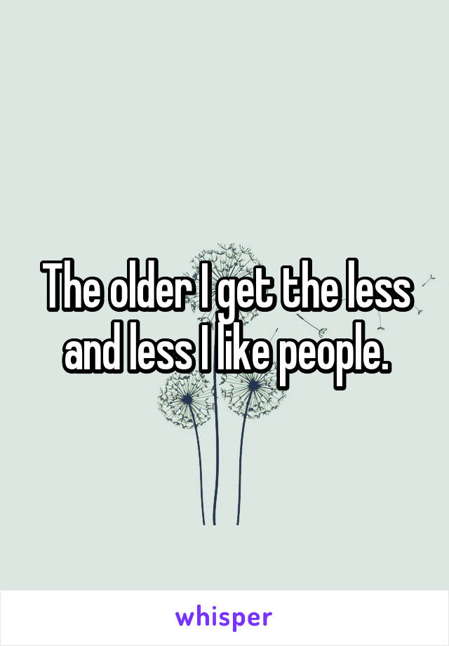 The older I get the less and less I like people.