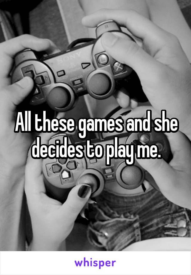 All these games and she decides to play me.