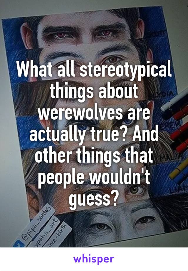 What all stereotypical things about werewolves are actually true? And other things that people wouldn't guess?