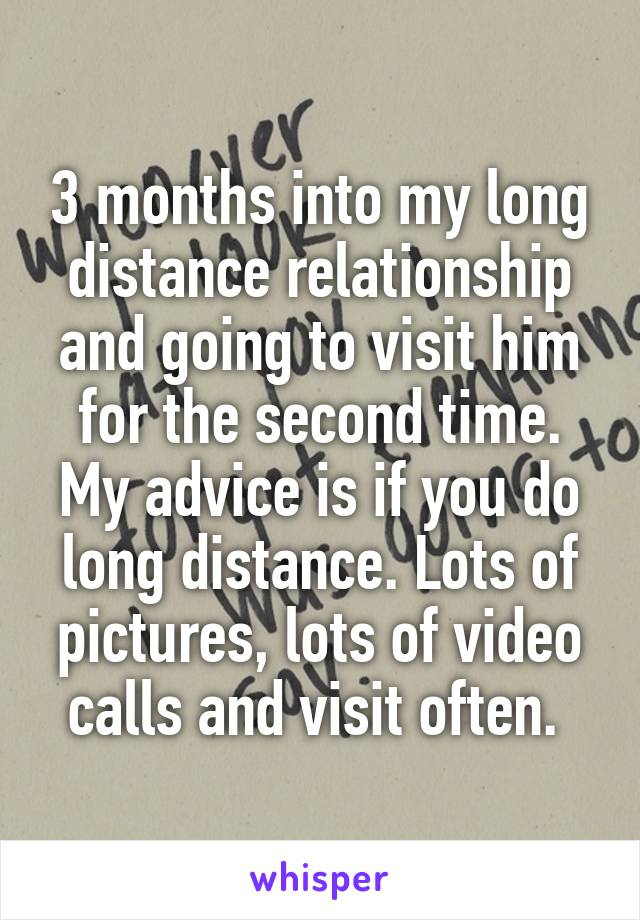 3 months into my long distance relationship and going to visit him for the second time. My advice is if you do long distance. Lots of pictures, lots of video calls and visit often.
