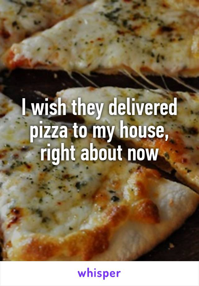 I wish they delivered pizza to my house, right about now