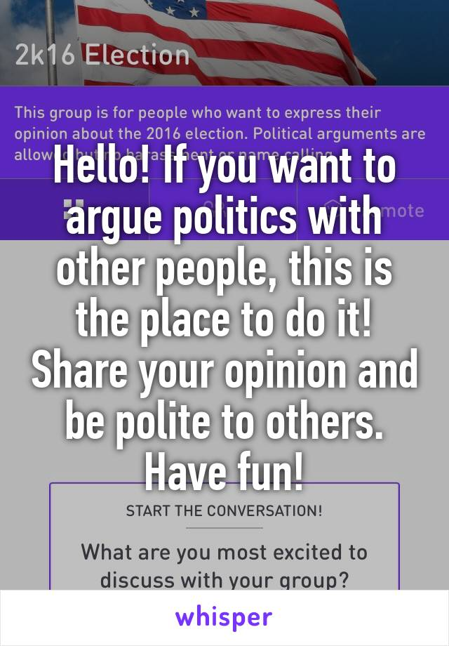 Hello! If you want to argue politics with other people, this is the place to do it! Share your opinion and be polite to others. Have fun!