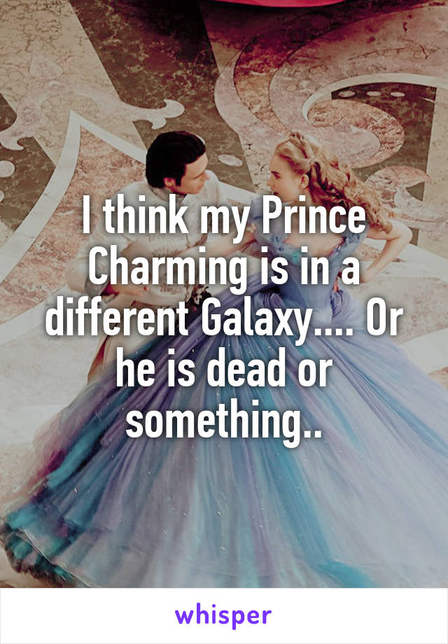 I think my Prince Charming is in a different Galaxy.... Or he is dead or something..
