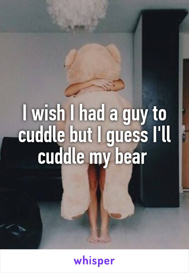 I wish I had a guy to cuddle but I guess I'll cuddle my bear