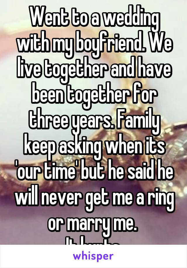 Went to a wedding with my boyfriend. We live together and have been together for three years. Family keep asking when its 'our time' but he said he will never get me a ring or marry me.  It hurts.