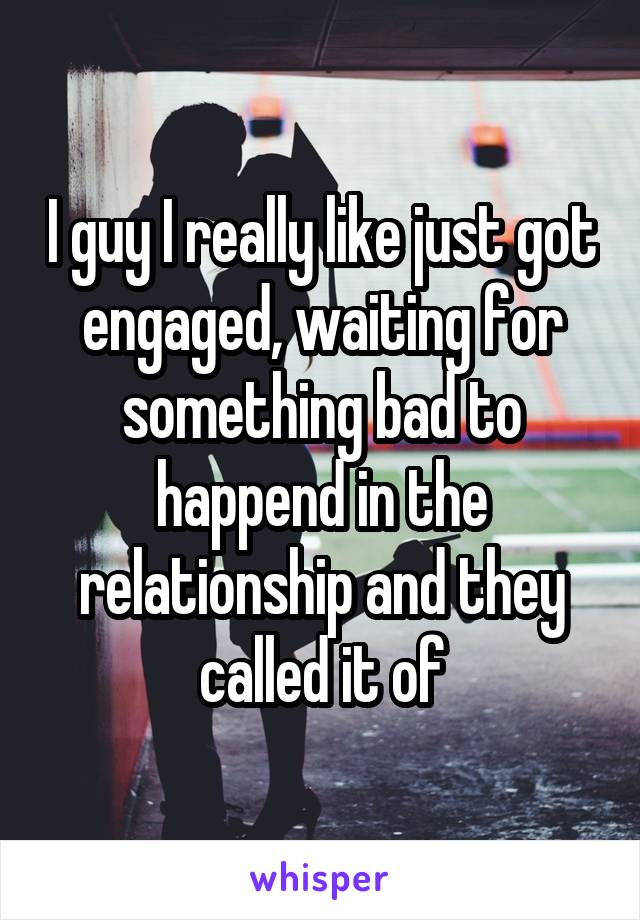 I guy I really like just got engaged, waiting for something bad to happend in the relationship and they called it of