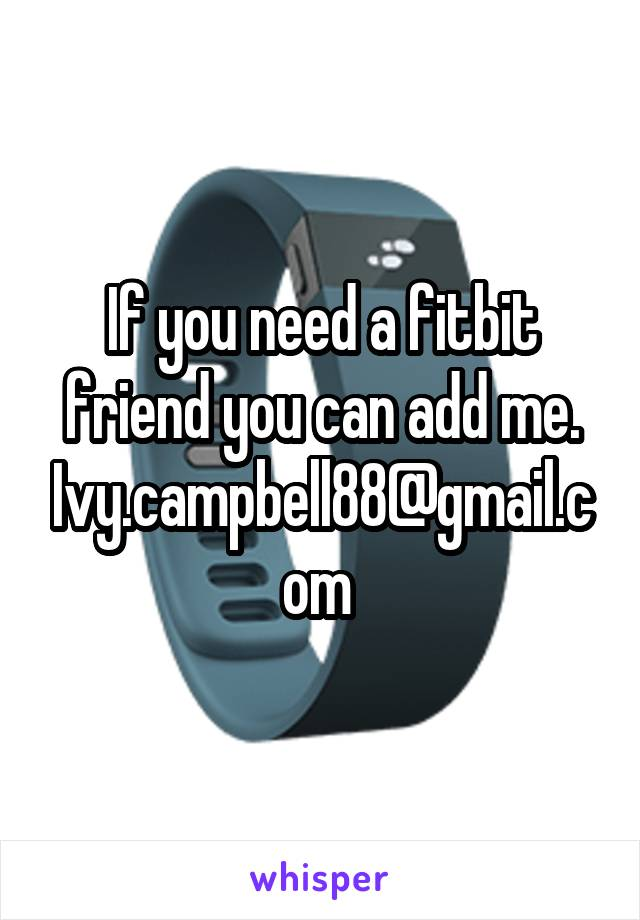 If you need a fitbit friend you can add me. Ivy.campbell88@gmail.com
