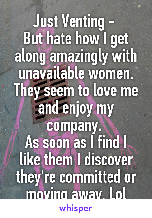 Just Venting -  But hate how I get along amazingly with unavailable women. They seem to love me and enjoy my company.  As soon as I find I like them I discover they're committed or moving away. Lol