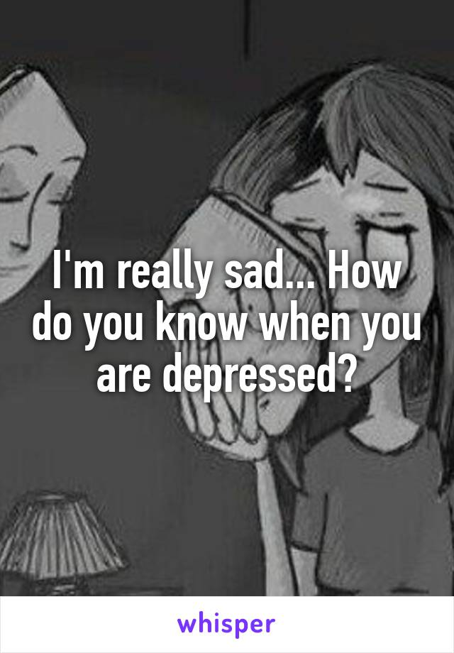 I'm really sad... How do you know when you are depressed?