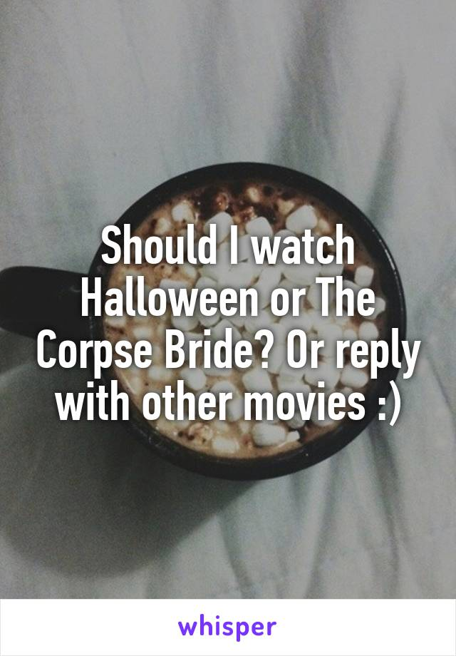 Should I watch Halloween or The Corpse Bride? Or reply with other movies :)