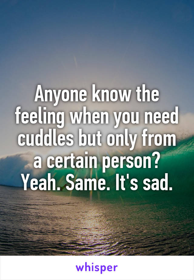 Anyone know the feeling when you need cuddles but only from a certain person? Yeah. Same. It's sad.
