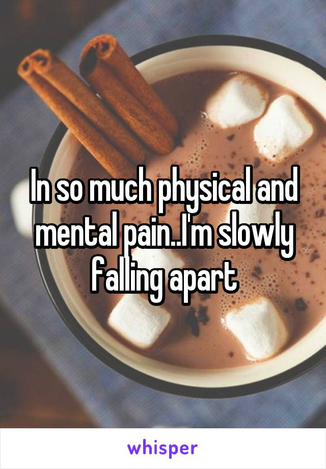 In so much physical and mental pain..I'm slowly falling apart