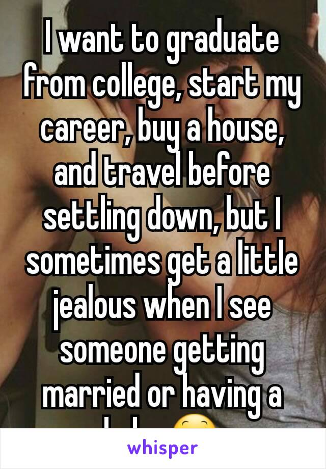 I want to graduate from college, start my career, buy a house, and travel before settling down, but I sometimes get a little jealous when I see someone getting married or having a baby 😕