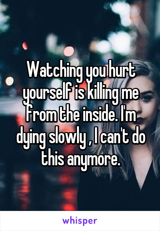 Watching you hurt yourself is killing me from the inside. I'm dying slowly , I can't do this anymore.