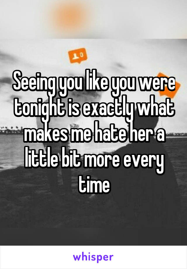 Seeing you like you were tonight is exactly what makes me hate her a little bit more every time