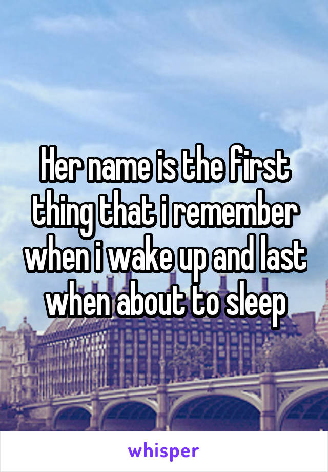 Her name is the first thing that i remember when i wake up and last when about to sleep