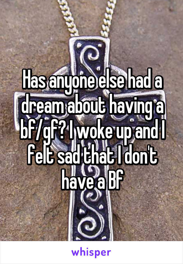 Has anyone else had a dream about having a bf/gf? I woke up and I felt sad that I don't have a Bf