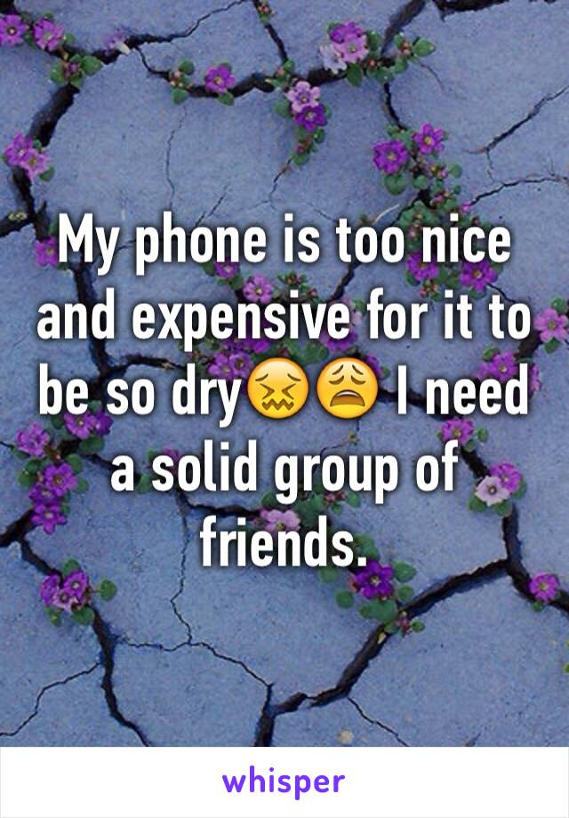 My phone is too nice and expensive for it to be so dry😖😩 I need a solid group of friends.