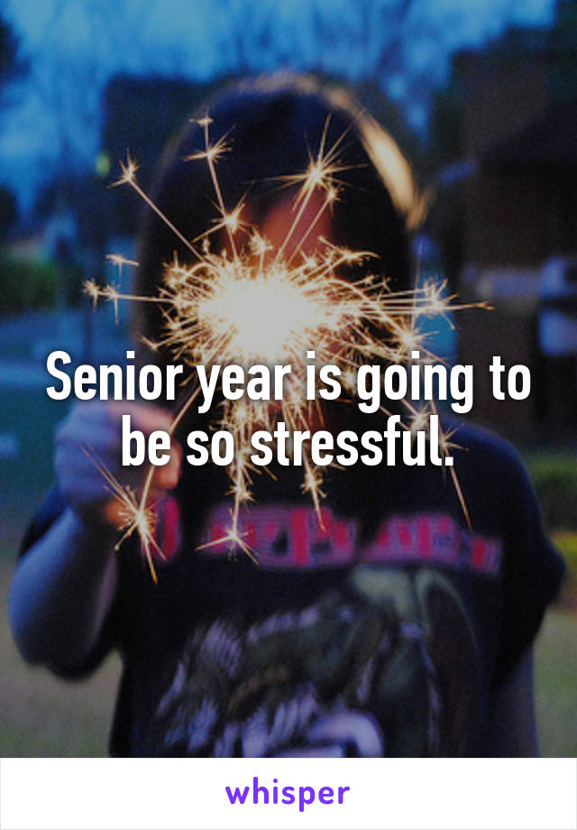 Senior year is going to be so stressful.