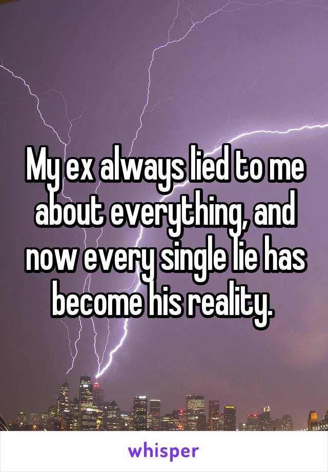 My ex always lied to me about everything, and now every single lie has become his reality.