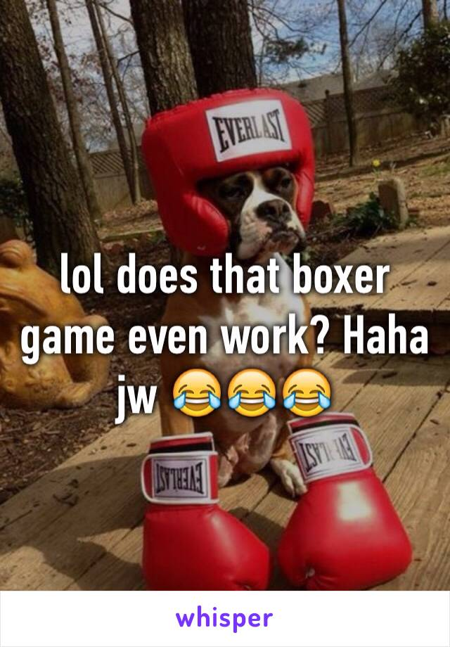 lol does that boxer game even work? Haha jw 😂😂😂