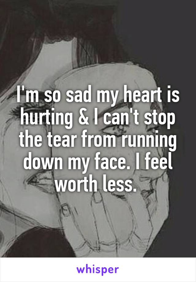 I'm so sad my heart is hurting & I can't stop the tear from running down my face. I feel worth less.