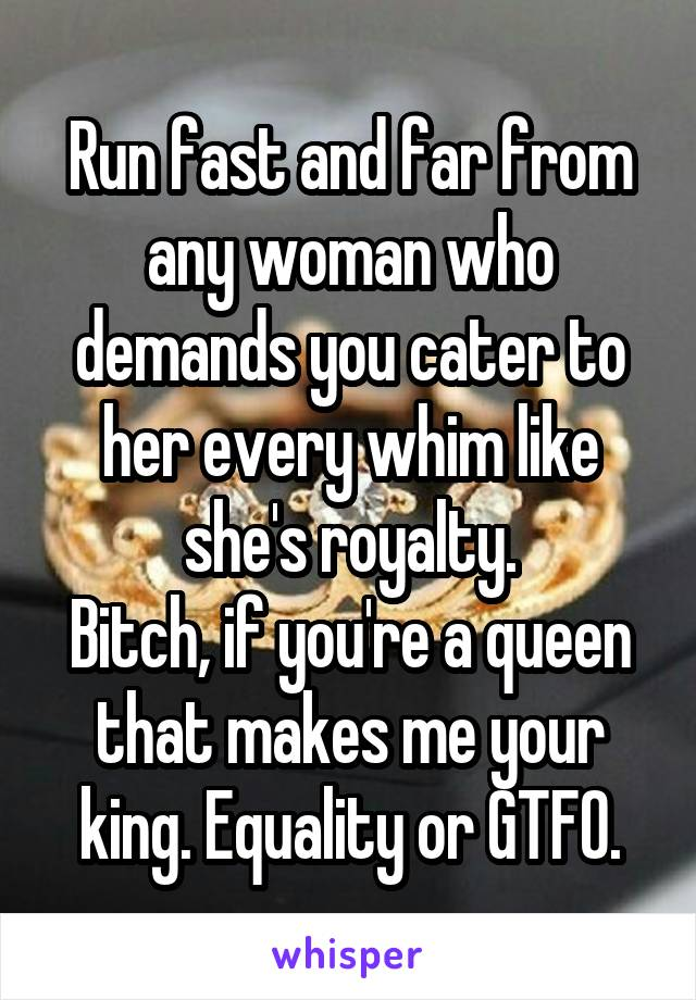 Run fast and far from any woman who demands you cater to her every whim like she's royalty. Bitch, if you're a queen that makes me your king. Equality or GTFO.