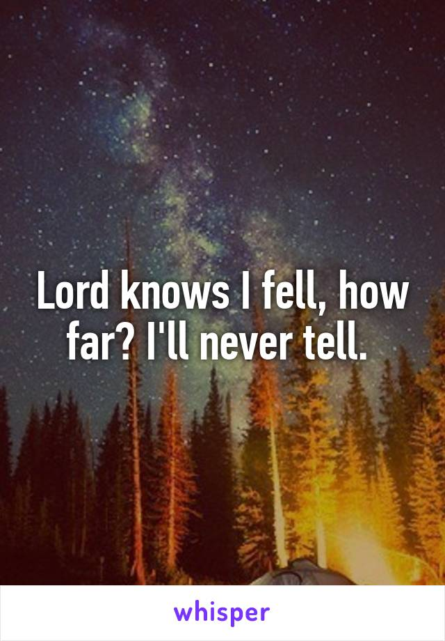 Lord knows I fell, how far? I'll never tell.