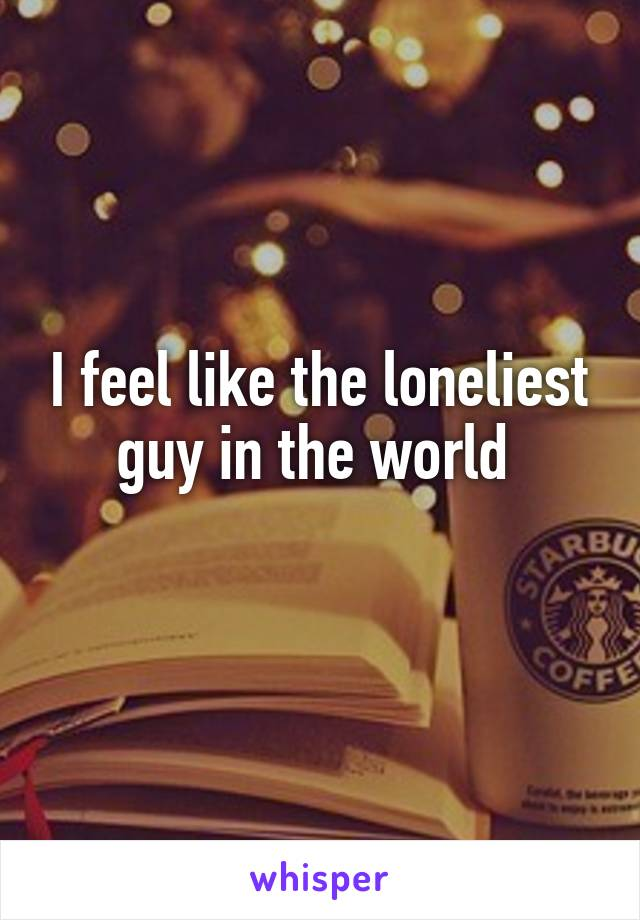 I feel like the loneliest guy in the world