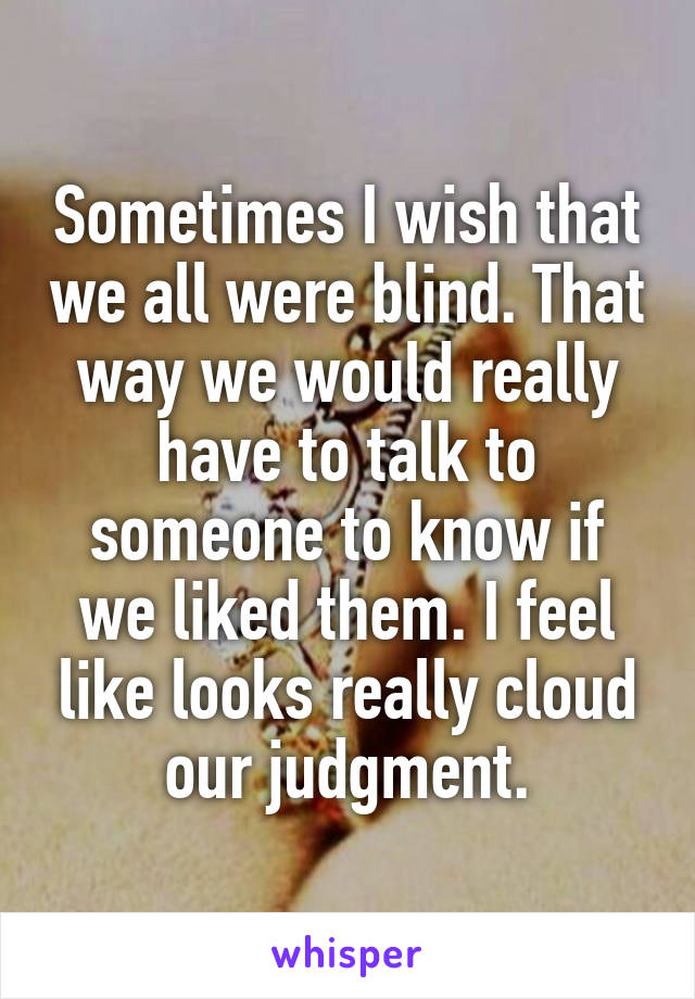 Sometimes I wish that we all were blind. That way we would really have to talk to someone to know if we liked them. I feel like looks really cloud our judgment.
