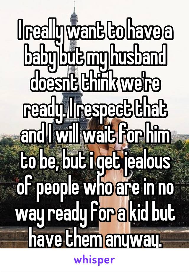 I really want to have a baby but my husband doesnt think we're ready. I respect that and I will wait for him to be, but i get jealous of people who are in no way ready for a kid but have them anyway.