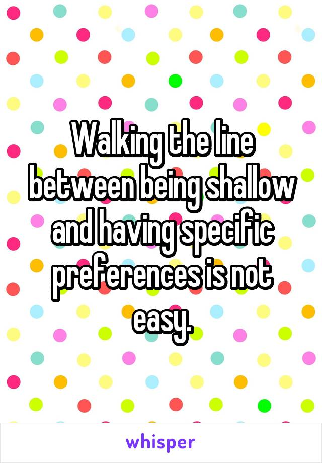 Walking the line between being shallow and having specific preferences is not easy.