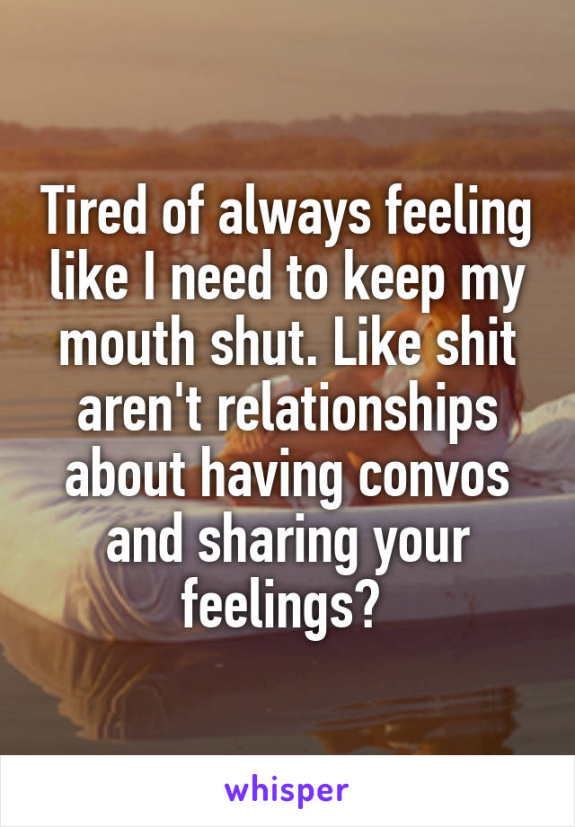 Tired of always feeling like I need to keep my mouth shut. Like shit aren't relationships about having convos and sharing your feelings?