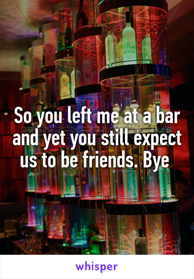 So you left me at a bar and yet you still expect us to be friends. Bye