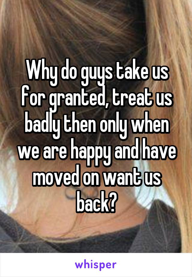 Why do guys take us for granted, treat us badly then only when we are happy and have moved on want us back?