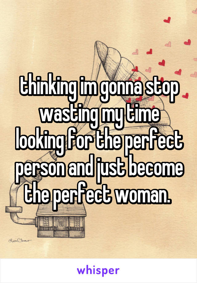 thinking im gonna stop wasting my time looking for the perfect person and just become the perfect woman.