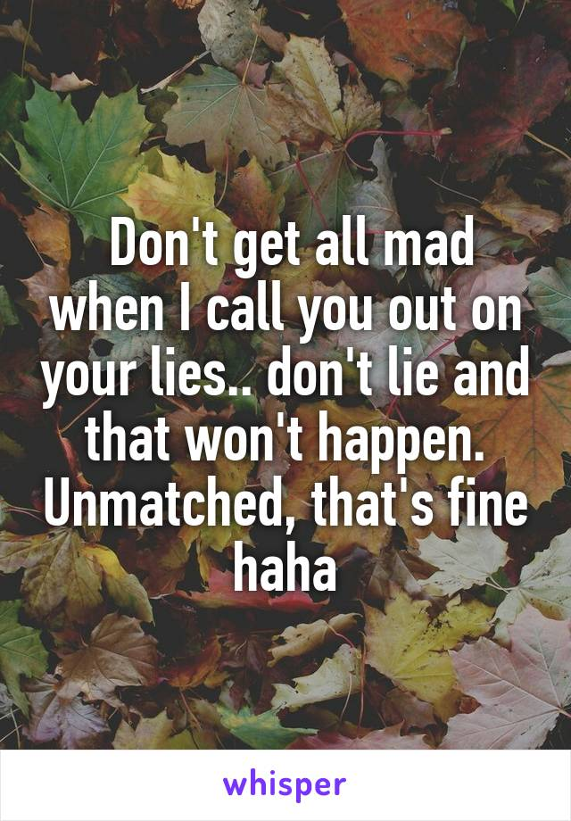 Don't get all mad when I call you out on your lies.. don't lie and that won't happen. Unmatched, that's fine haha