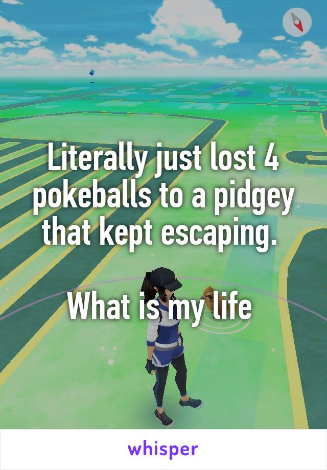 Literally just lost 4 pokeballs to a pidgey that kept escaping.   What is my life