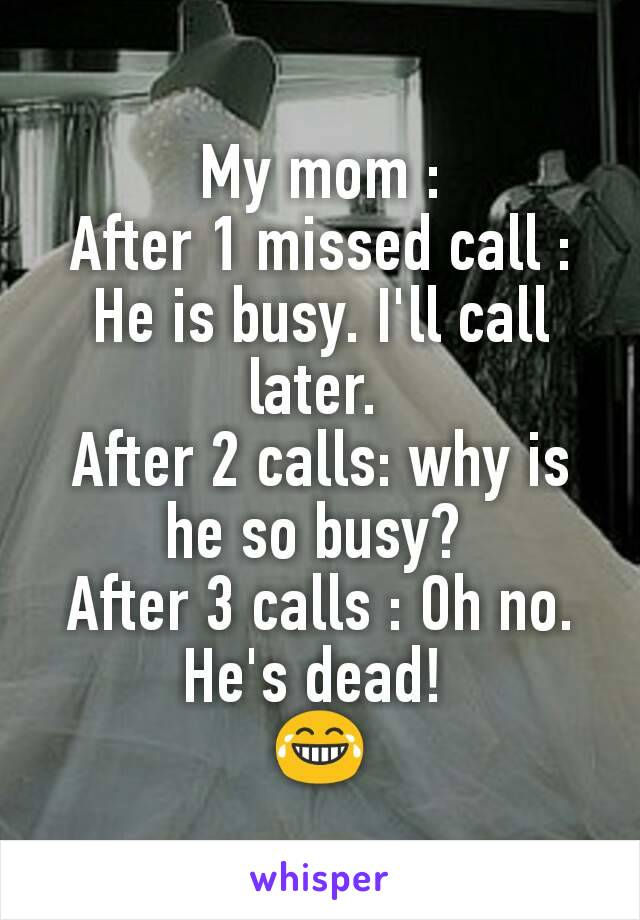 My mom : After 1 missed call : He is busy. I'll call later.  After 2 calls: why is he so busy?  After 3 calls : Oh no. He's dead!  😂