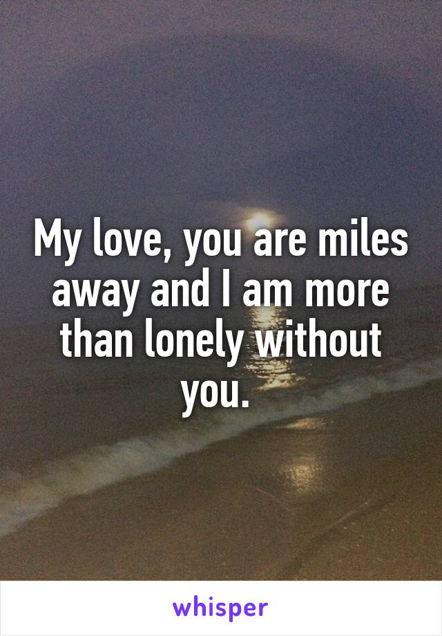 My love, you are miles away and I am more than lonely without you.