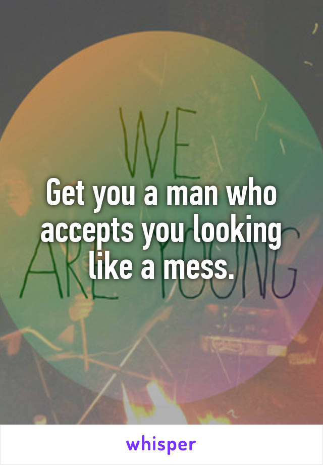 Get you a man who accepts you looking like a mess.