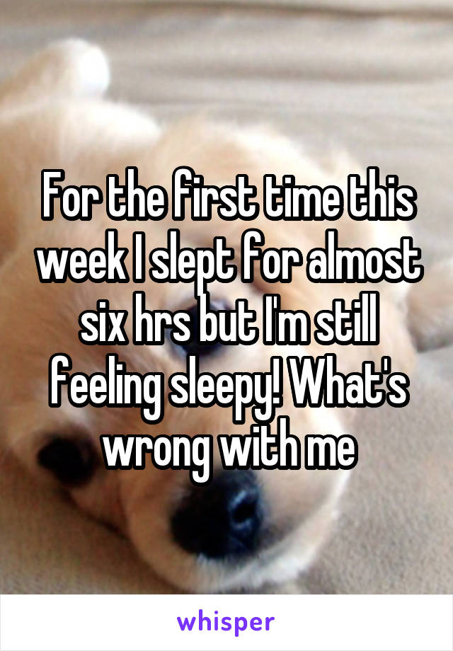 For the first time this week I slept for almost six hrs but I'm still feeling sleepy! What's wrong with me