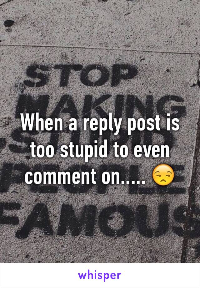When a reply post is too stupid to even comment on..... 😒