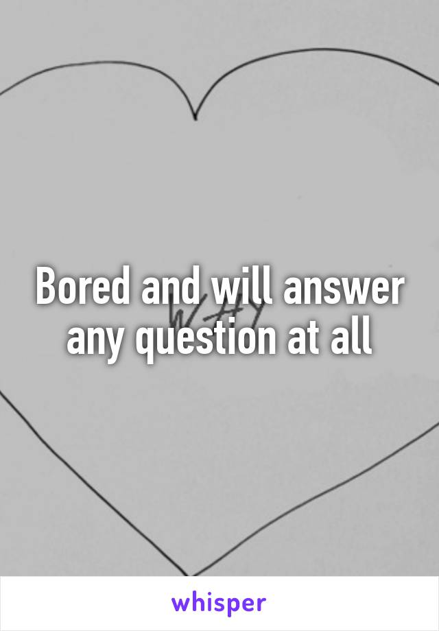 Bored and will answer any question at all