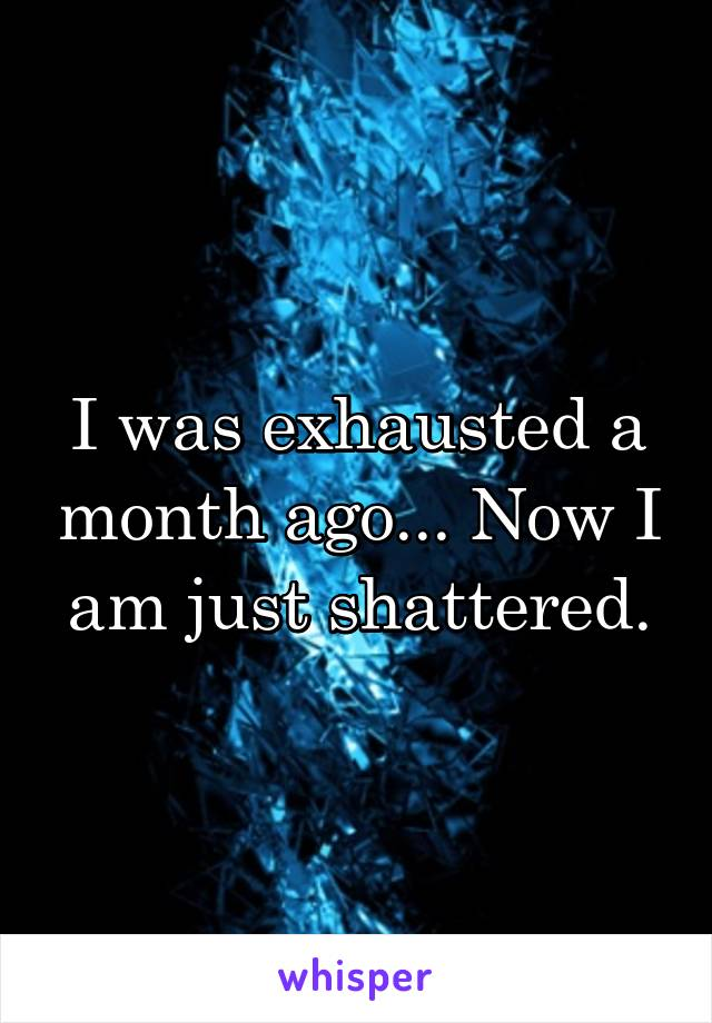 I was exhausted a month ago... Now I am just shattered.