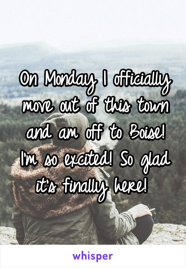 On Monday I officially move out of this town and am off to Boise! I'm so excited! So glad it's finally here!