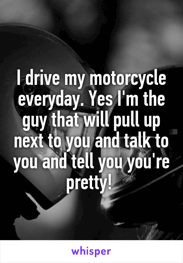 I drive my motorcycle everyday. Yes I'm the guy that will pull up next to you and talk to you and tell you you're pretty!