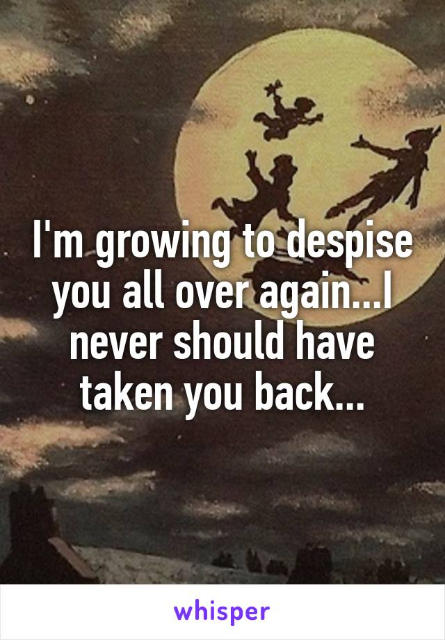 I'm growing to despise you all over again...I never should have taken you back...