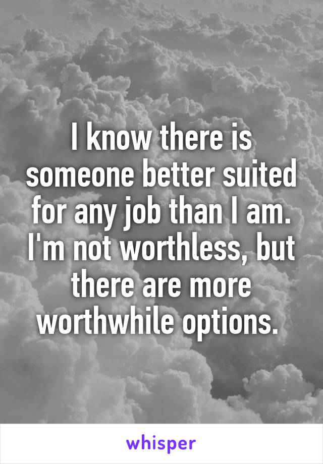 I know there is someone better suited for any job than I am. I'm not worthless, but there are more worthwhile options.